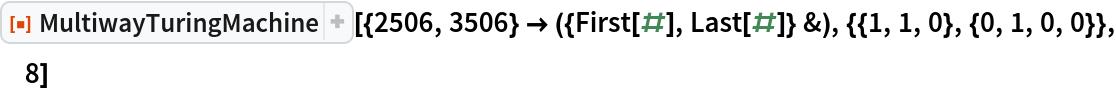 """ResourceFunction[  """"MultiwayTuringMachine""""][{2506, 3506} -> ({First[#], Last[#]} &), {{1, 1, 0}, {0, 1, 0, 0}}, 8]"""