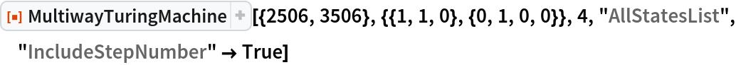 "ResourceFunction[  ""MultiwayTuringMachine""][{2506, 3506}, {{1, 1, 0}, {0, 1, 0, 0}}, 4, ""AllStatesList"", ""IncludeStepNumber"" -> True]"