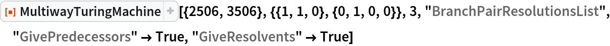 """ResourceFunction[  """"MultiwayTuringMachine""""][{2506, 3506}, {{1, 1, 0}, {0, 1, 0, 0}}, 3, """"BranchPairResolutionsList"""", """"GivePredecessors"""" -> True, """"GiveResolvents"""" -> True]"""