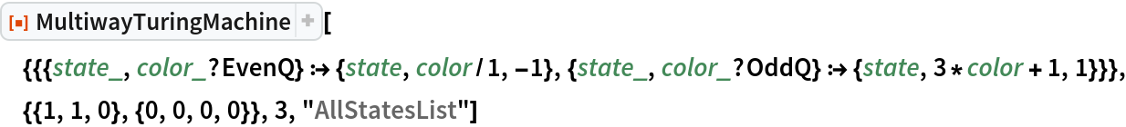 """ResourceFunction[  """"MultiwayTuringMachine""""][{{{state_, color_?EvenQ} :> {state, color/1, -1}, {state_, color_?OddQ} :> {state, 3*color + 1, 1}}}, {{1, 1, 0}, {0, 0, 0, 0}}, 3, """"AllStatesList""""]"""