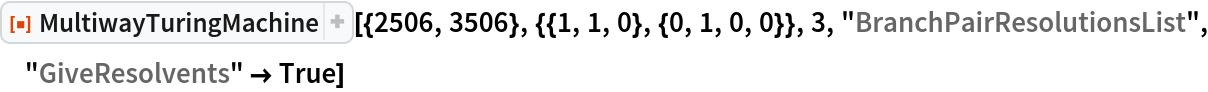 """ResourceFunction[  """"MultiwayTuringMachine""""][{2506, 3506}, {{1, 1, 0}, {0, 1, 0, 0}}, 3, """"BranchPairResolutionsList"""", """"GiveResolvents"""" -> True]"""