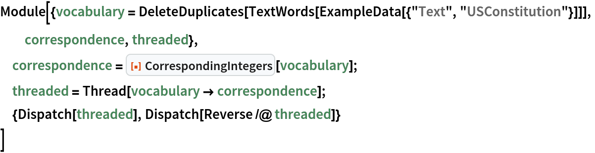 "Module[{vocabulary = DeleteDuplicates[     TextWords[ExampleData[{""Text"", ""USConstitution""}]]],   correspondence, threaded},  correspondence = ResourceFunction[""CorrespondingIntegers""][vocabulary];  threaded = Thread[vocabulary -> correspondence];  {Dispatch[threaded], Dispatch[Reverse /@ threaded]}  ]"