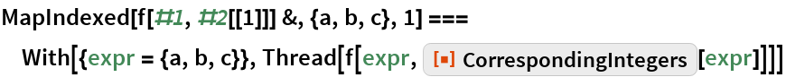 "MapIndexed[f[#1, #2[[1]]] &, {a, b, c}, 1] === With[{expr = {a, b, c}}, Thread[f[expr, ResourceFunction[""CorrespondingIntegers""][expr]]]]"