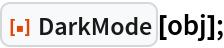 """ResourceFunction[""""DarkMode""""][obj];"""