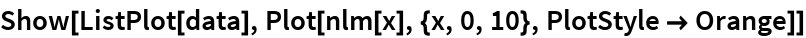 Show[ListPlot[data], Plot[nlm[x], {x, 0, 10}, PlotStyle -> Orange]]