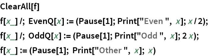"""ClearAll[f] f[x_] /; EvenQ[x] := (Pause[1]; Print[""""Even """", x]; x/2); f[x_] /; OddQ[x] := (Pause[1]; Print[""""Odd """", x]; 2 x); f[x_] := (Pause[1]; Print[""""Other """", x]; x)"""