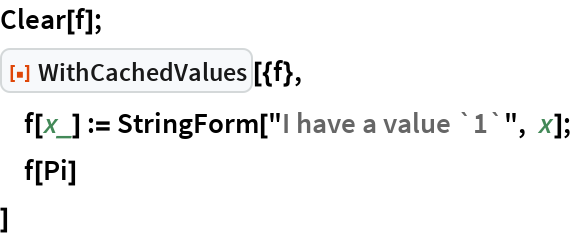 """Clear[f]; ResourceFunction[""""WithCachedValues""""][{f},  f[x_] := StringForm[""""I have a value `1`"""", x];  f[Pi]  ]"""
