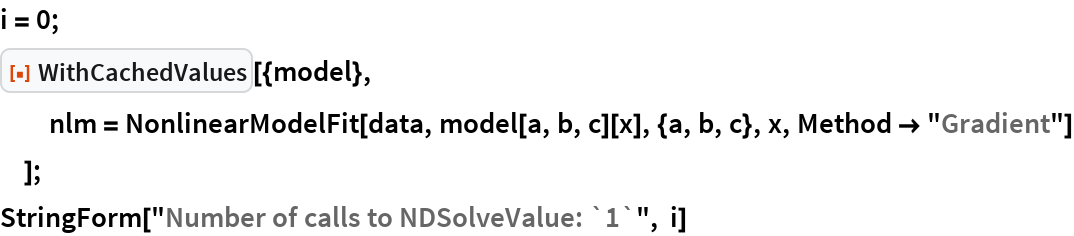 """i = 0; ResourceFunction[""""WithCachedValues""""][{model},   nlm = NonlinearModelFit[data, model[a, b, c][x], {a, b, c}, x, Method -> """"Gradient""""]   ]; StringForm[""""Number of calls to NDSolveValue: `1`"""", i]"""