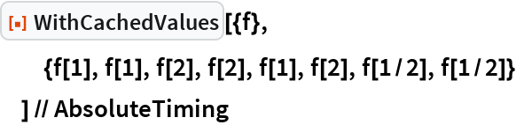 """ResourceFunction[""""WithCachedValues""""][{f},   {f[1], f[1], f[2], f[2], f[1], f[2], f[1/2], f[1/2]}   ] // AbsoluteTiming"""