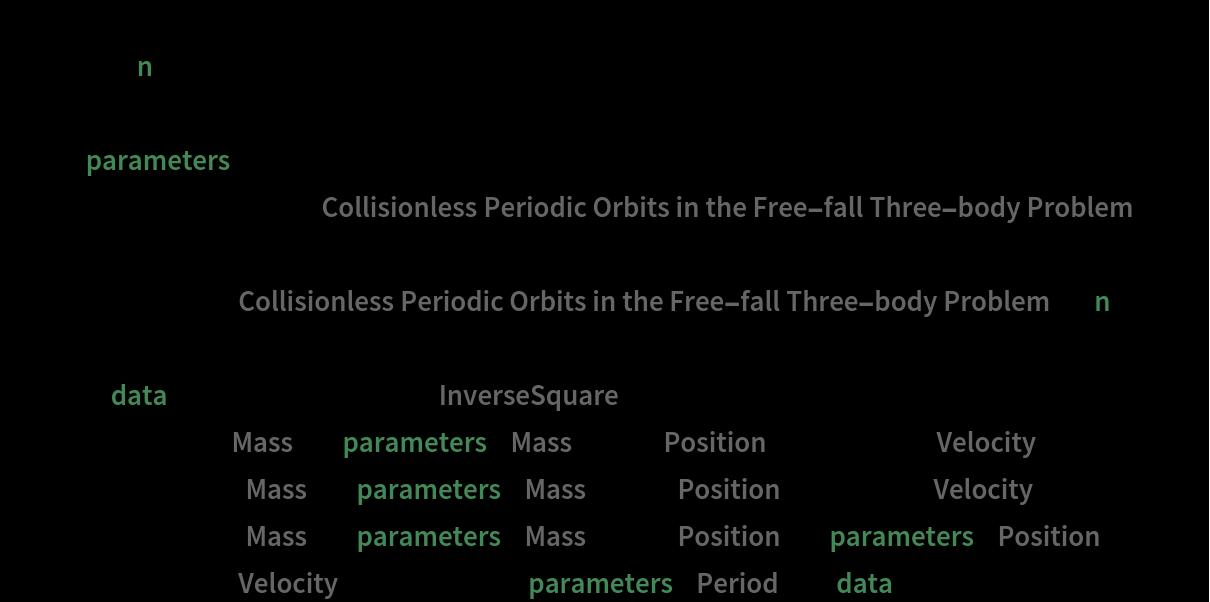 "data = Module[{n = 45}, With[{parameters = ResourceData[        ""Collisionless Periodic Orbits in the Free-fall Three-body Problem""][       Keys[ResourceData[          ""Collisionless Periodic Orbits in the Free-fall Three-body Problem""]][[n]]]}, Module[{data = NBodySimulation[        ""InverseSquare"", {<|""Mass"" -> parameters[""Mass""][[1]], ""Position"" -> {-.5, 0}, ""Velocity"" -> {0., 0.}|>, <|""Mass"" -> parameters[""Mass""][[2]], ""Position"" -> {.5, 0}, ""Velocity"" -> {0., 0.}|>, <|""Mass"" -> parameters[""Mass""][[3]], ""Position"" -> parameters[""Position""], ""Velocity"" -> {0., 0.}|>}, parameters[""Period""]]}, data]]]"