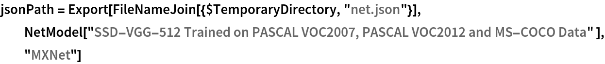 """jsonPath = Export[FileNameJoin[{$TemporaryDirectory, """"net.json""""}], NetModel[""""SSD-VGG-512 Trained on PASCAL VOC2007, PASCAL VOC2012 and \ MS-COCO Data"""" ], """"MXNet""""]"""