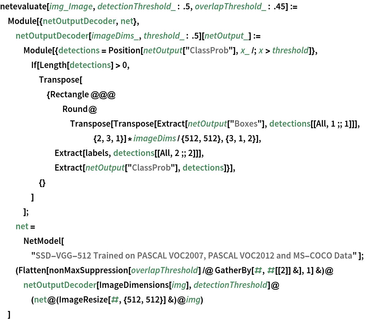 "netevaluate[img_Image, detectionThreshold_ : .5, overlapThreshold_ : .45] := Module[{netOutputDecoder, net},   netOutputDecoder[imageDims_, threshold_ : .5][netOutput_] := Module[{detections = Position[netOutput[""ClassProb""], x_ /; x > threshold]}, If[Length[detections] > 0, Transpose[{Rectangle @@@ Round@Transpose[           Transpose[             Extract[netOutput[""Boxes""], detections[[All, 1 ;; 1]]], {2, 3, 1}]*            imageDims/{512, 512}, {3, 1, 2}], Extract[labels, detections[[All, 2 ;; 2]]],        Extract[netOutput[""ClassProb""], detections]}],      {}      ]     ];   net = NetModel[     ""SSD-VGG-512 Trained on PASCAL VOC2007, PASCAL VOC2012 and \ MS-COCO Data"" ];   (Flatten[       nonMaxSuppression[overlapThreshold] /@ GatherBy[#, #[[2]] &], 1] &)@netOutputDecoder[ImageDimensions[img], detectionThreshold]@(net@(ImageResize[#, {512, 512}] &)@img)   ]"