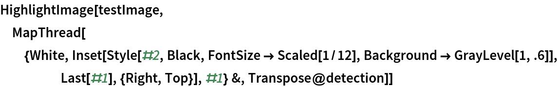 HighlightImage[testImage, MapThread[{White, Inset[Style[#2, Black, FontSize -> Scaled[1/12], Background -> GrayLevel[1, .6]], Last[#1], {Right, Top}], #1} &,    Transpose@detection]]