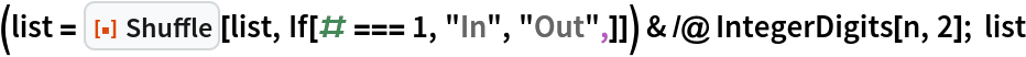 "(list = ResourceFunction[""Shuffle""][list, If[# === 1, ""In"", ""Out"",]]) & /@ IntegerDigits[n, 2]; list"