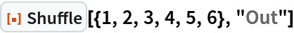 """ResourceFunction[""""Shuffle""""][{1, 2, 3, 4, 5, 6}, """"Out""""]"""