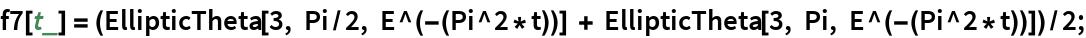 f7[t_] = (EllipticTheta[3, Pi/2, E^(-(Pi^2*t))] + EllipticTheta[3, Pi, E^(-(Pi^2*t))])/2;