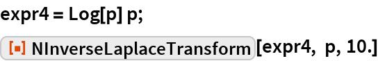"expr4 = Log[p] p; ResourceFunction[""NInverseLaplaceTransform""][expr4, p, 10.]"