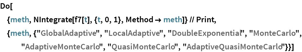 "Do[  {meth, NIntegrate[f7[t], {t, 0, 1}, Method -> meth]} // Print, {meth, {""GlobalAdaptive"", ""LocalAdaptive"", ""DoubleExponential"", ""MonteCarlo"", ""AdaptiveMonteCarlo"", ""QuasiMonteCarlo"", ""AdaptiveQuasiMonteCarlo""}}]"