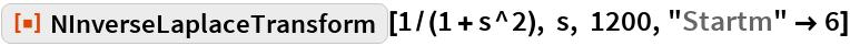 """ResourceFunction[""""NInverseLaplaceTransform""""][1/(1 + s^2), s, 1200, """"Startm"""" -> 6]"""