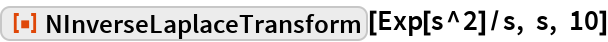 "ResourceFunction[""NInverseLaplaceTransform""][Exp[s^2]/s, s, 10]"