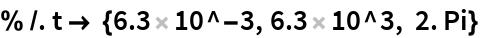 % /. t -> {6.3 10^-3, 6.3 10^3, 2. Pi}