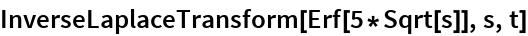 InverseLaplaceTransform[Erf[5*Sqrt[s]], s, t]