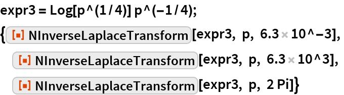 """expr3 = Log[p^(1/4)] p^(-1/4); {ResourceFunction[""""NInverseLaplaceTransform""""][expr3, p, 6.3 10^-3],  ResourceFunction[""""NInverseLaplaceTransform""""][expr3, p, 6.3 10^3],  ResourceFunction[""""NInverseLaplaceTransform""""][expr3, p, 2 Pi]}"""