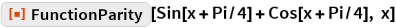 """ResourceFunction[""""FunctionParity""""][Sin[x + Pi/4] + Cos[x + Pi/4], x]"""