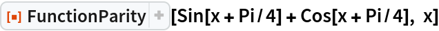 "ResourceFunction[""FunctionParity""][Sin[x + Pi/4] + Cos[x + Pi/4], x]"