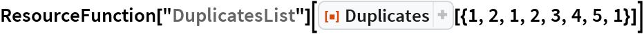 "ResourceFunction[""DuplicatesList""][  ResourceFunction[""Duplicates""][{1, 2, 1, 2, 3, 4, 5, 1}]]"