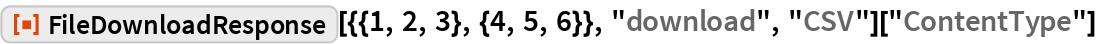 "ResourceFunction[""FileDownloadResponse""][{{1, 2, 3}, {4, 5, 6}}, ""download"", ""CSV""][""ContentType""]"