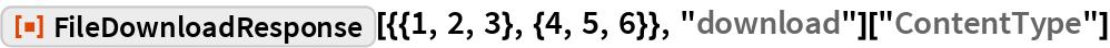 """ResourceFunction[""""FileDownloadResponse""""][{{1, 2, 3}, {4, 5, 6}}, """"download""""][""""ContentType""""]"""