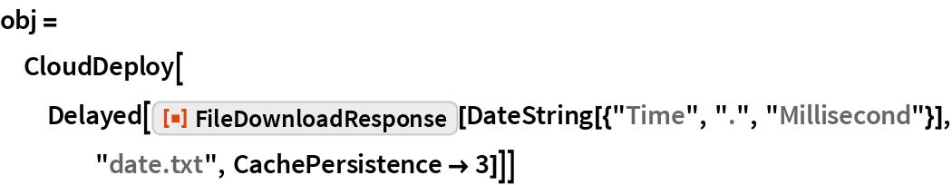 "obj = CloudDeploy[   Delayed[ResourceFunction[""FileDownloadResponse""][     DateString[{""Time"", ""."", ""Millisecond""}], ""date.txt"", CachePersistence -> 3]]]"