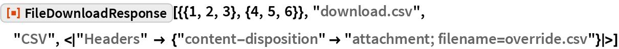 "ResourceFunction[  ""FileDownloadResponse""][{{1, 2, 3}, {4, 5, 6}}, ""download.csv"", ""CSV"", <|   ""Headers"" -> {""content-disposition"" -> ""attachment; filename=override.csv""}|>]"