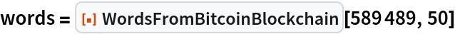 """words = ResourceFunction[""""WordsFromBitcoinBlockchain""""][589489, 50]"""