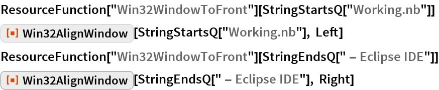 "ResourceFunction[""Win32WindowToFront""][StringStartsQ[""Working.nb""]] ResourceFunction[""Win32AlignWindow""][StringStartsQ[""Working.nb""], Left] ResourceFunction[""Win32WindowToFront""][StringEndsQ["" - Eclipse IDE""]] ResourceFunction[""Win32AlignWindow""][  StringEndsQ["" - Eclipse IDE""], Right]"