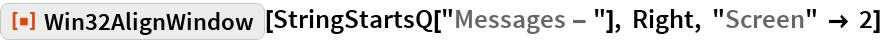 "ResourceFunction[""Win32AlignWindow""][  StringStartsQ[""Messages - ""], Right, ""Screen"" -> 2]"