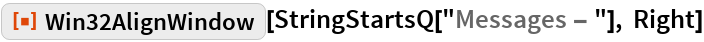 "ResourceFunction[""Win32AlignWindow""][  StringStartsQ[""Messages - ""], Right]"