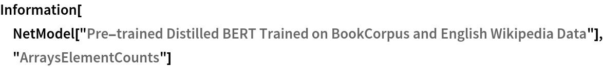 "Information[  NetModel[""Pre-trained Distilled BERT Trained on BookCorpus and \ English Wikipedia Data""], ""ArraysElementCounts""]"