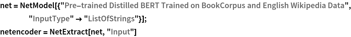 "net = NetModel[{""Pre-trained Distilled BERT Trained on BookCorpus and \ English Wikipedia Data"", ""InputType"" -> ""ListOfStrings""}]; netencoder = NetExtract[net, ""Input""]"