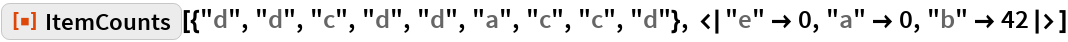 "ResourceFunction[  ""ItemCounts""][{""d"", ""d"", ""c"", ""d"", ""d"", ""a"", ""c"", ""c"", ""d""}, <|""e"" -> 0, ""a"" -> 0, ""b"" -> 42|>]"