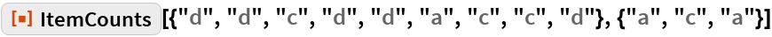 """ResourceFunction[  """"ItemCounts""""][{""""d"""", """"d"""", """"c"""", """"d"""", """"d"""", """"a"""", """"c"""", """"c"""", """"d""""}, {""""a"""", """"c"""", """"a""""}]"""