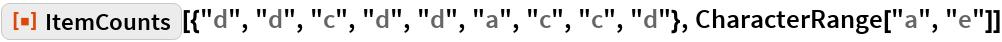 """ResourceFunction[  """"ItemCounts""""][{""""d"""", """"d"""", """"c"""", """"d"""", """"d"""", """"a"""", """"c"""", """"c"""", """"d""""}, CharacterRange[""""a"""", """"e""""]]"""