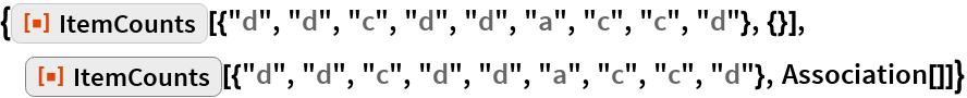 """{ResourceFunction[   """"ItemCounts""""][{""""d"""", """"d"""", """"c"""", """"d"""", """"d"""", """"a"""", """"c"""", """"c"""", """"d""""}, {}], ResourceFunction[   """"ItemCounts""""][{""""d"""", """"d"""", """"c"""", """"d"""", """"d"""", """"a"""", """"c"""", """"c"""", """"d""""}, Association[]]}"""