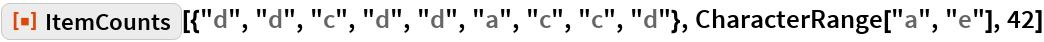 """ResourceFunction[  """"ItemCounts""""][{""""d"""", """"d"""", """"c"""", """"d"""", """"d"""", """"a"""", """"c"""", """"c"""", """"d""""}, CharacterRange[""""a"""", """"e""""], 42]"""