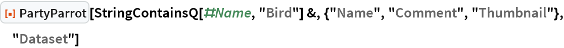 """ResourceFunction[""""PartyParrot""""][  StringContainsQ[#Name, """"Bird""""] &, {""""Name"""", """"Comment"""", """"Thumbnail""""}, """"Dataset""""]"""