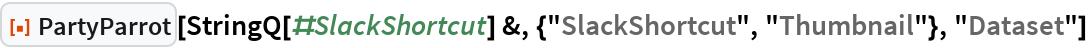 "ResourceFunction[""PartyParrot""][  StringQ[#SlackShortcut] &, {""SlackShortcut"", ""Thumbnail""}, ""Dataset""]"