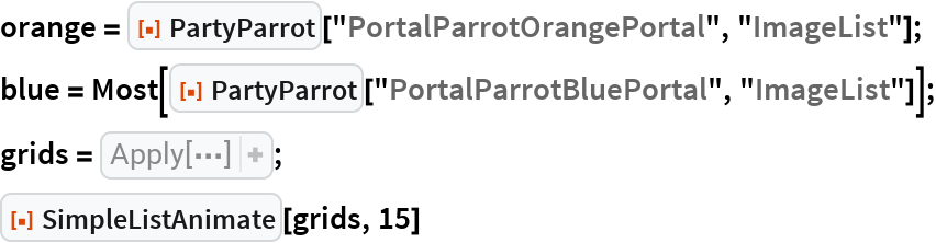 """orange = ResourceFunction[""""PartyParrot""""][""""PortalParrotOrangePortal"""", """"ImageList""""]; blue = Most[    ResourceFunction[""""PartyParrot""""][""""PortalParrotBluePortal"""", """"ImageList""""]]; grids = Apply[Grid[{{#,  Item["""""""", ItemSize -> Fit], #2}}]& ,  Transpose[{ RotateLeft[orange, 11], blue}], {1}]; ResourceFunction[""""SimpleListAnimate""""][grids, 15]"""