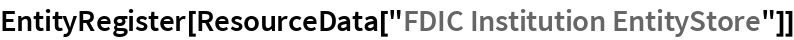 "EntityRegister[ResourceData[""FDIC Institution EntityStore""]]"