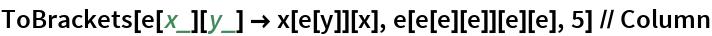 ToBrackets[e[x_][y_] -> x[e[y]][x], e[e[e][e]][e][e], 5] // Column